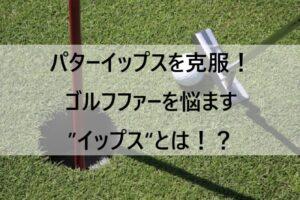 """パターイップスを克服!ゴルフファーを悩ます""""イップス""""とは!?"""