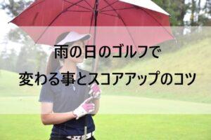 雨の日のゴルフで変わる事とスコアアップのコツ