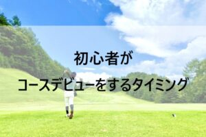 初心者ゴルファーがコースデビューをするタイミング