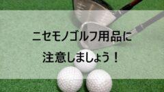 ニセモノゴルフ用品に注意しましょう!