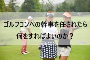ゴルフコンペの幹事を任されたら何をすればよいのか?