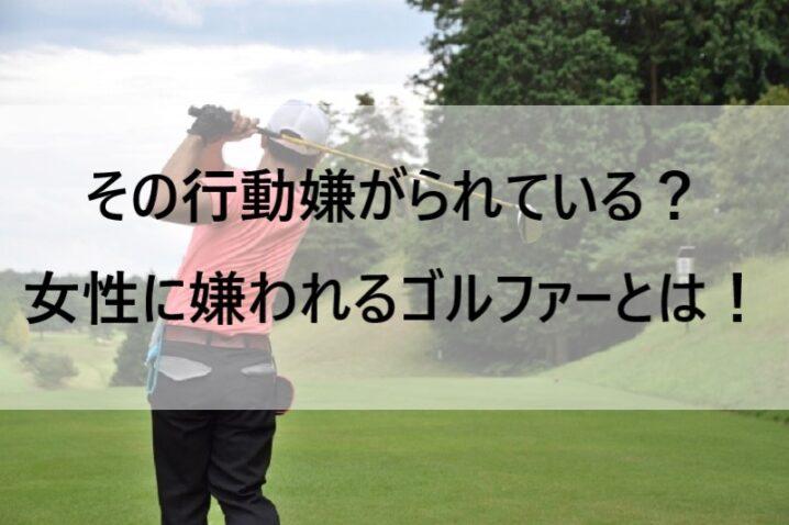 その行動嫌がられている?女性に嫌われるゴルファーとは!