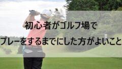 初心者がゴルフ場でプレーするまでにした方がよいこと