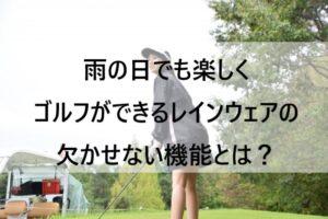 雨の日でも楽しくゴルフがしたい人必見!レインウェアで欠かせない機能とは?