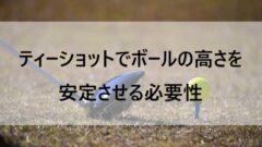 ティーショットでボールの高さを安定させる必要性